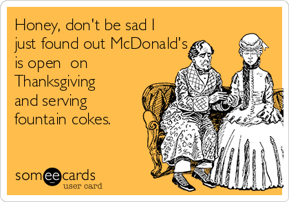 Honey, don't be sad I just found out McDonald's is open  on Thanksgiving and serving fountain cokes.