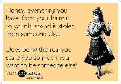 Honey, everything you have, from your haircut to your husband is stolen from someone else.  Does being the real you scare you so much you want to be someone else?