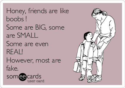 Honey, friends are like boobs ! Some are BIG, some are SMALL.  Some are even REAL! However, most are fake.