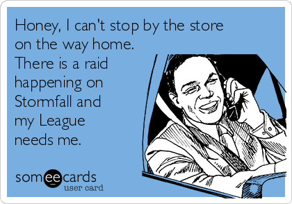Honey, I can't stop by the store on the way home.  There is a raid happening on Stormfall and my League needs me.