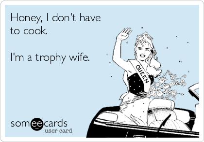 Honey, I don't have to cook.  I'm a trophy wife.