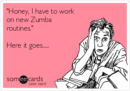 """""""Honey, I have to work on new Zumba routines.""""  Here it goes....."""