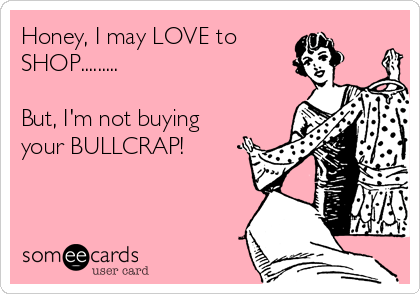 Honey, I may LOVE to  SHOP.........  But, I'm not buying your BULLCRAP!