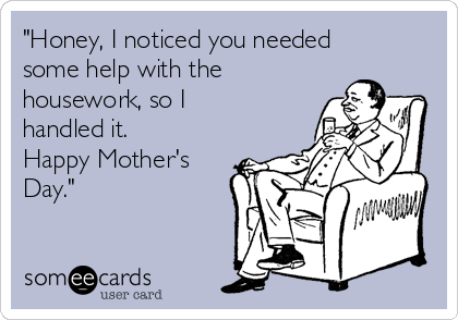 """Honey, I noticed you needed some help with the housework, so I handled it. Happy Mother's Day."""