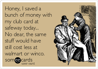 Honey, I saved a bunch of money with my club card at safeway today... No dear, the same stuff would have still cost less at walmart or winco.