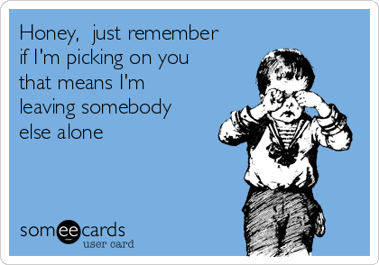 Honey,  just remember if I'm picking on you that means I'm leaving somebody else alone