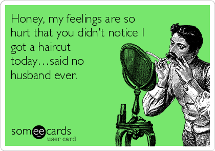 Honey, my feelings are so hurt that you didn't notice I got a haircut today…said no husband ever.