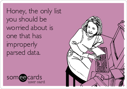 Honey, the only list you should be worried about is one that has improperly parsed data.