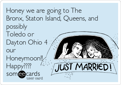 Honey we are going to The Bronx, Staton Island, Queens, and possibly Toledo or Dayton Ohio 4 our Honeymoon!! Happy????