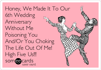 Honey We Made It To Our 6th Wedding Anniversary Without Me Poisoning You And