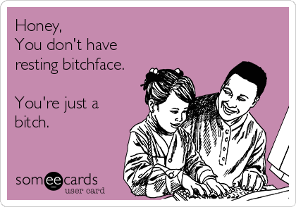 Honey, You don't have resting bitchface.  You're just a bitch.