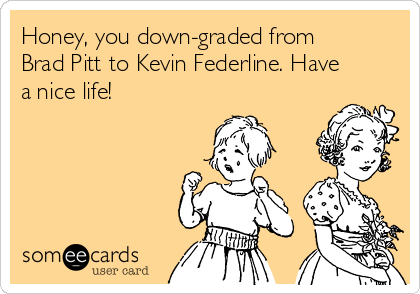 Honey, you down-graded from Brad Pitt to Kevin Federline. Have a nice life!