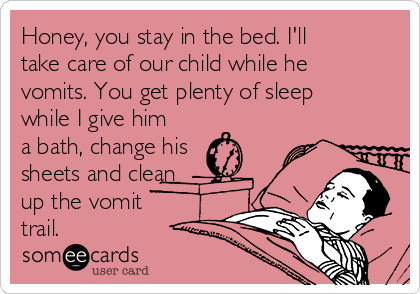 Honey, you stay in the bed. I'll take care of our child while he vomits. You get plenty of sleep while I give him a bath, change his  sheets and clean up the vomit  trail.