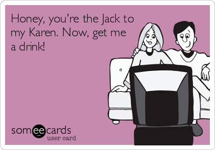 Honey, you're the Jack to my Karen. Now, get me a drink!
