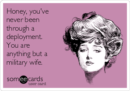 Honey, you've never been through a deployment. You are anything but a military wife.