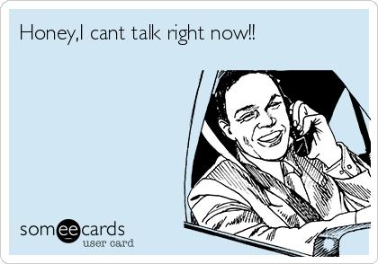 Honey,I cant talk right now!!