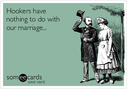 Hookers have nothing to do with our marriage...