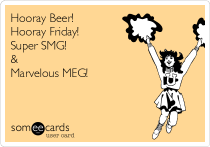Hooray Beer! Hooray Friday! Super SMG!  &    Marvelous MEG!