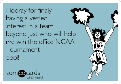 Hooray for finaly having a vested interest in a team beyond just who will help me win the office NCAA Tournament  pool!