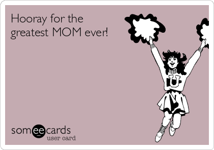 Hooray for the greatest MOM ever!