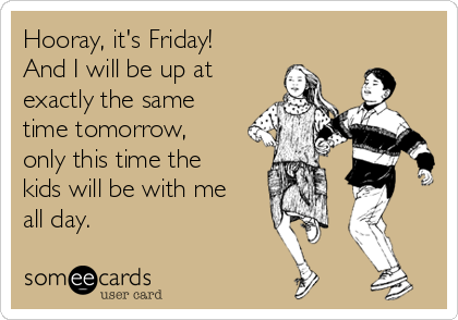 Hooray, it's Friday! And I will be up at exactly the same time tomorrow, only this time the kids will be with me all day.