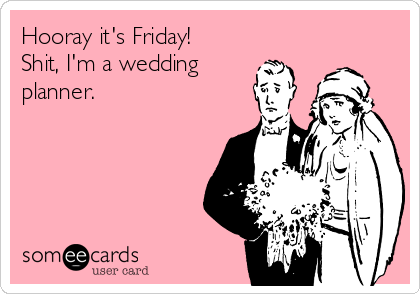 Hooray it's Friday! Shit, I'm a wedding planner.