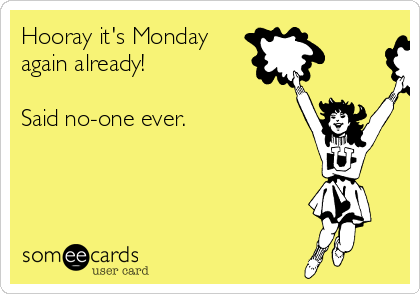 Hooray it's Monday  again already!  Said no-one ever.