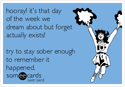 hooray! it's that day of the week we dream about but forget actually exists!  try to stay sober enough to remember it happened.