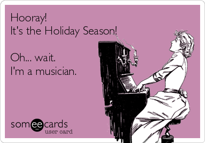 Hooray!  It's the Holiday Season!  Oh... wait. I'm a musician.