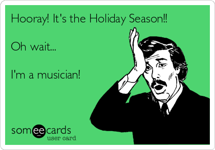 Hooray! It's the Holiday Season!!  Oh wait...  I'm a musician!