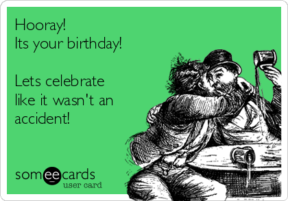 Hooray! Its your birthday!  Lets celebrate like it wasn't an accident!