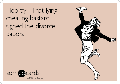 Hooray!  That lying -  cheating bastard signed the divorce papers