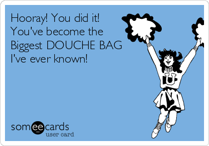 Hooray! You did it! You've become the  Biggest DOUCHE BAG I've ever known!