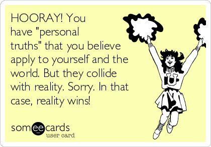 """HOORAY! You have """"personal truths"""" that you believe apply to yourself and the world. But they collide with reality. Sorry. In that case, reality wins!"""