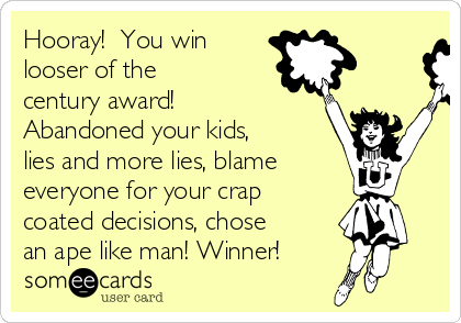 Hooray!  You win looser of the century award!  Abandoned your kids, lies and more lies, blame everyone for your crap coated decisions, chose an ape like man! Winner!