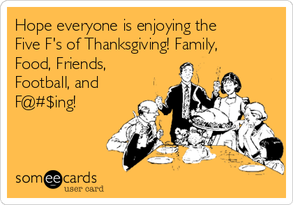 Hope everyone is enjoying the Five F's of Thanksgiving! Family, Food, Friends, Football, and F@#$ing!