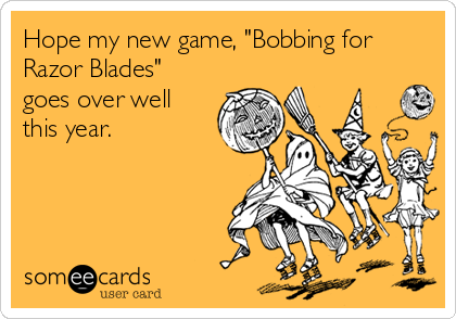 "Hope my new game, ""Bobbing for Razor Blades"" goes over well this year."