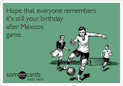 Hope that everyone remembers it's still your birthday  after Méxicos  game.