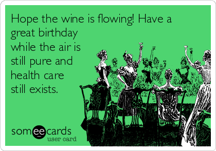 Hope the wine is flowing! Have a great birthday while the air is still pure and health care still exists.