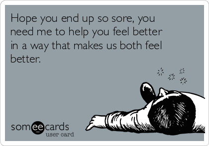 Hope you end up so sore, you need me to help you feel better in a way that makes us both feel better.