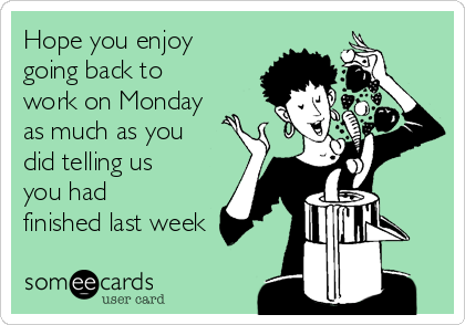 Hope you enjoy going back to work on Monday as much as you did telling us you had finished last week