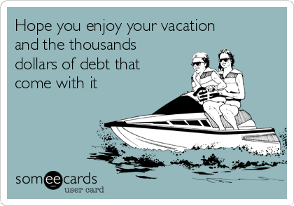 Hope you enjoy your vacation and the thousands dollars of debt that come with it
