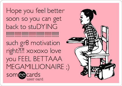 Hope you feel better soon so you can get back to stuDYING !!!!!!!!!!!!!!!!!!!!!!!!!!!!!!!!!!!!!!!!!!!! such gr8 motivation right?!?! xoxoxo love you FEEL BETTAAA MEGAMILLIONAIRE ;)