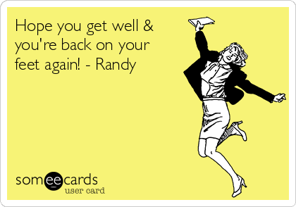 Hope you get well & you're back on your feet again! - Randy