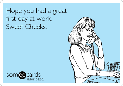 Hope You Had A Great First Day At Work Sweet Cheeks Workplace Ecard