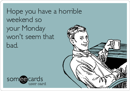 Hope you have a horrible weekend so your Monday won't seem that bad.
