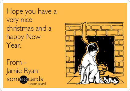Hope you have a very nice christmas and a happy New Year.  From - Jamie Ryan
