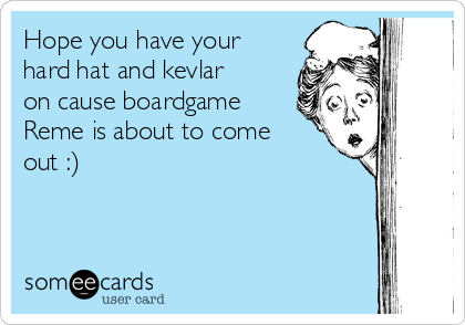 Hope you have your hard hat and kevlar on cause boardgame Reme is about to come out :)
