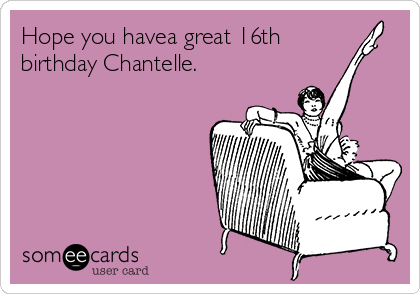 Hope You Havea Great 16th Birthday Chantelle