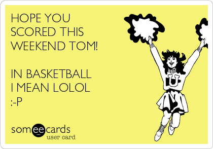 HOPE YOU SCORED THIS WEEKEND TOM!   IN BASKETBALL  I MEAN LOLOL :-P